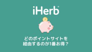 iHerb(アイハーブ)はどのポイントサイトを経由するのが1番お得?